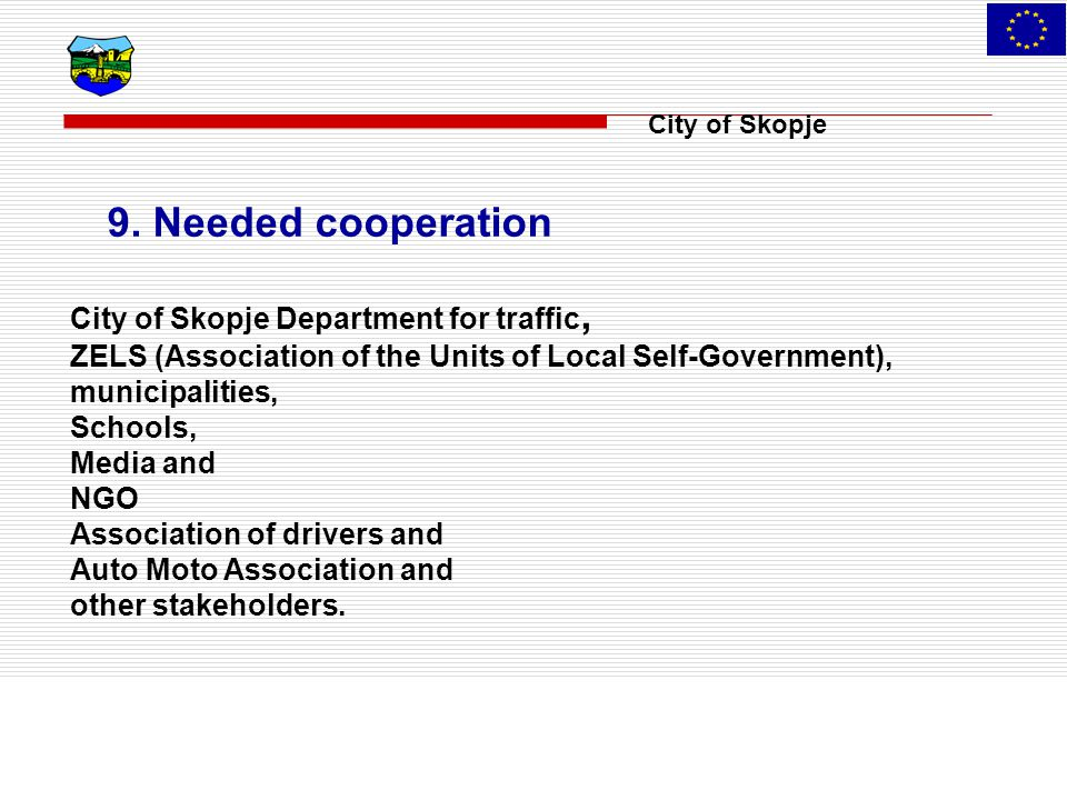 City of Skopje 9. Needed cooperation City of Skopje Department for traffic, ZELS (Association of the Units of Local Self-Government), municipalities,