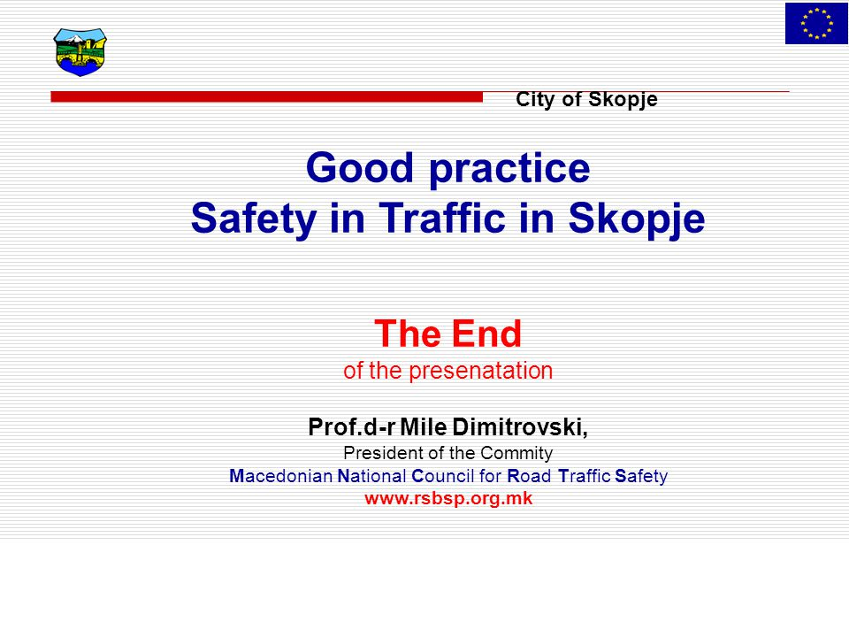 City of Skopje Good practice Safety in Traffic in Skopje The End of the presenatation Prof.d-r Mile Dimitrovski, President of the Commity Macedonian National Council for Road Traffic Safety www.rsbsp.org.mk