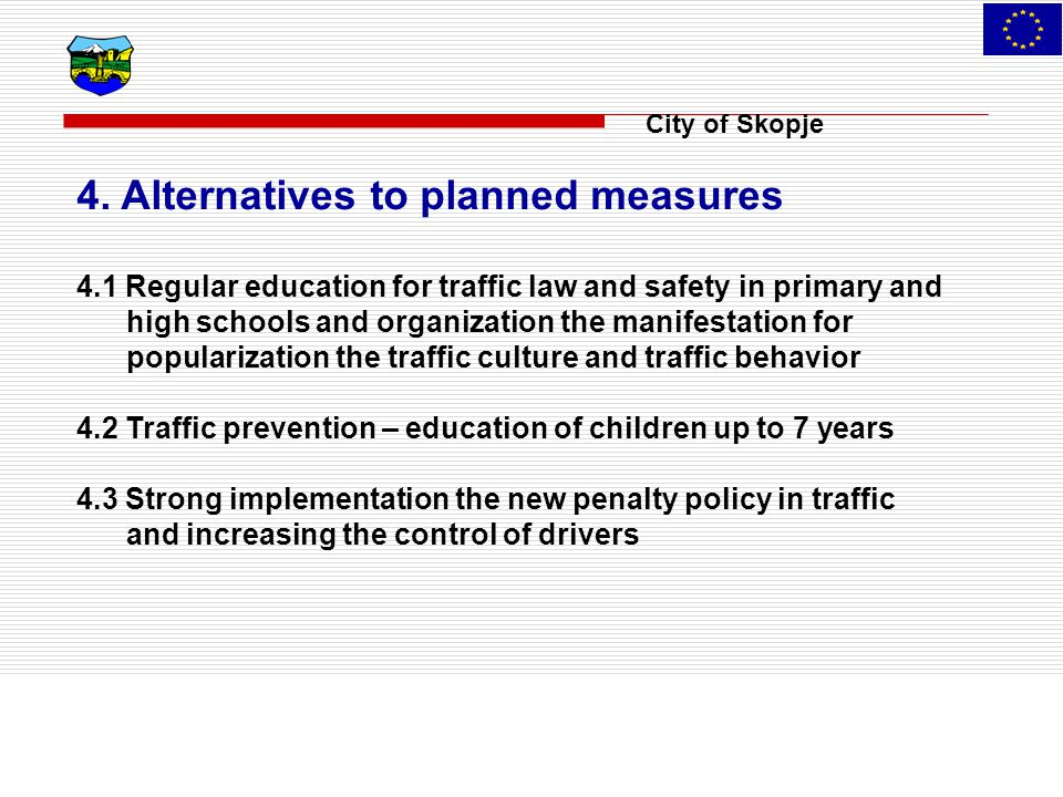City of Skopje 4. Alternatives to planned measures 4.1 Regular education for traffic law and safety in primary and high schools and organization the m