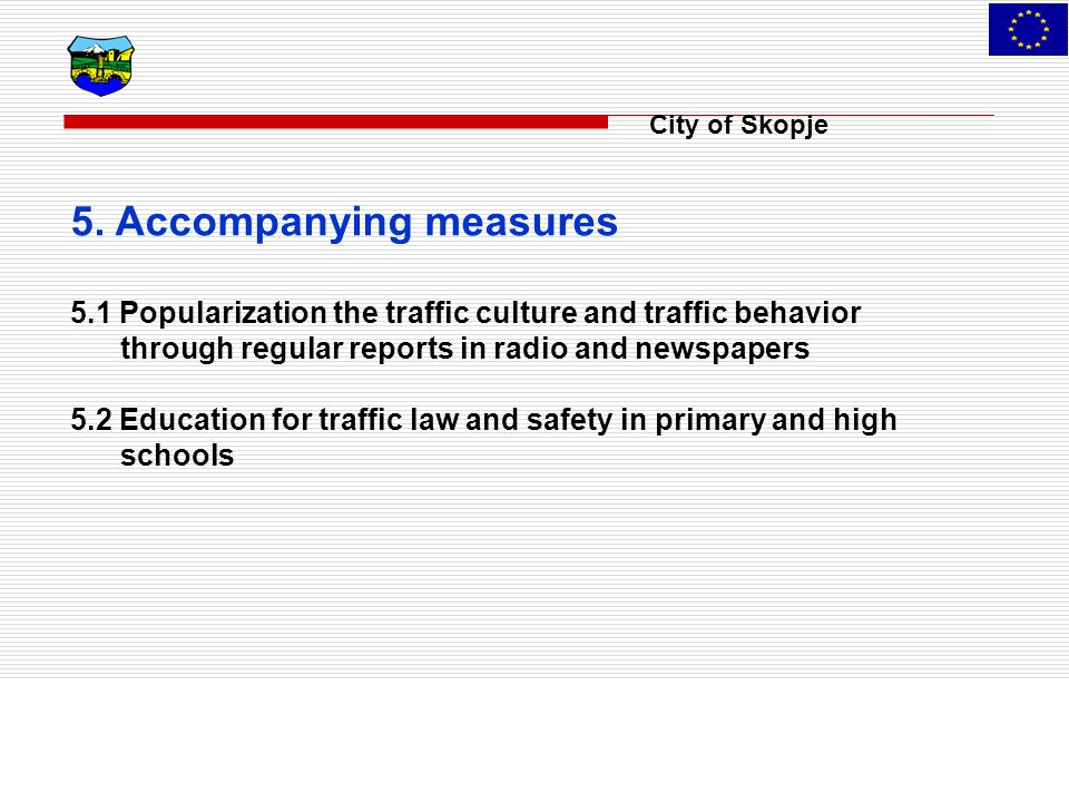 City of Skopje 5. Accompanying measures 5.1 Popularization the traffic culture and traffic behavior through regular reports in radio and newspapers 5.