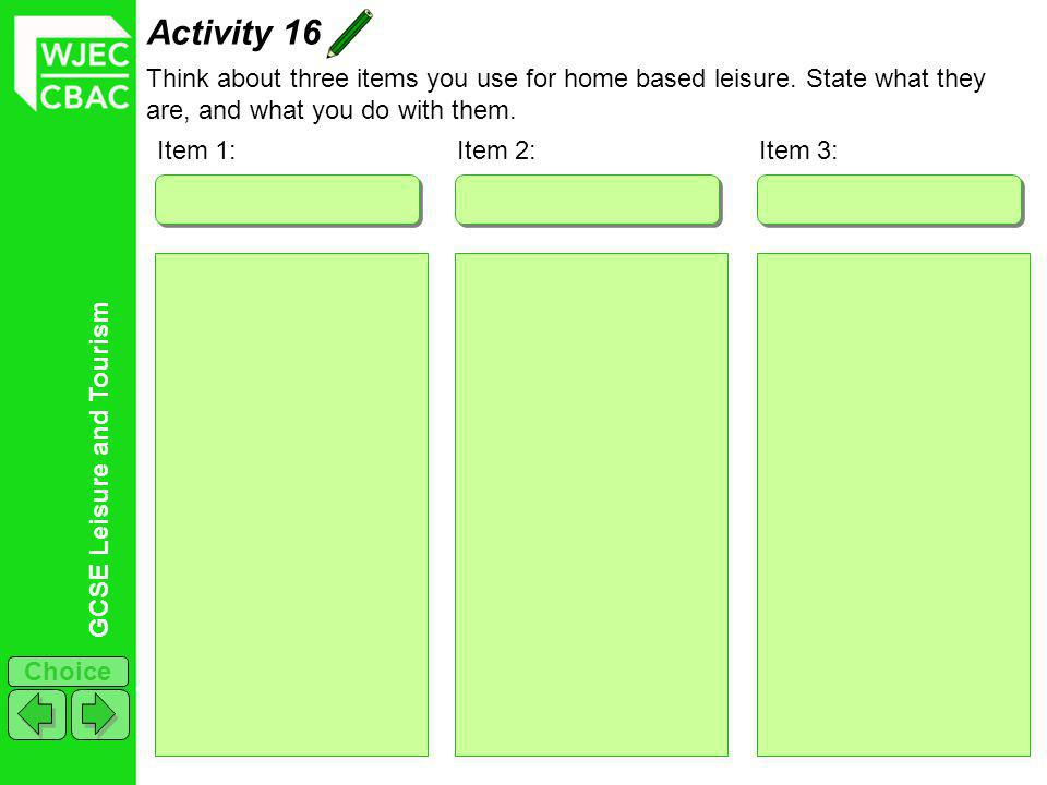 GCSE Leisure and Tourism Choice Activity 16 Think about three items you use for home based leisure. State what they are, and what you do with them. It