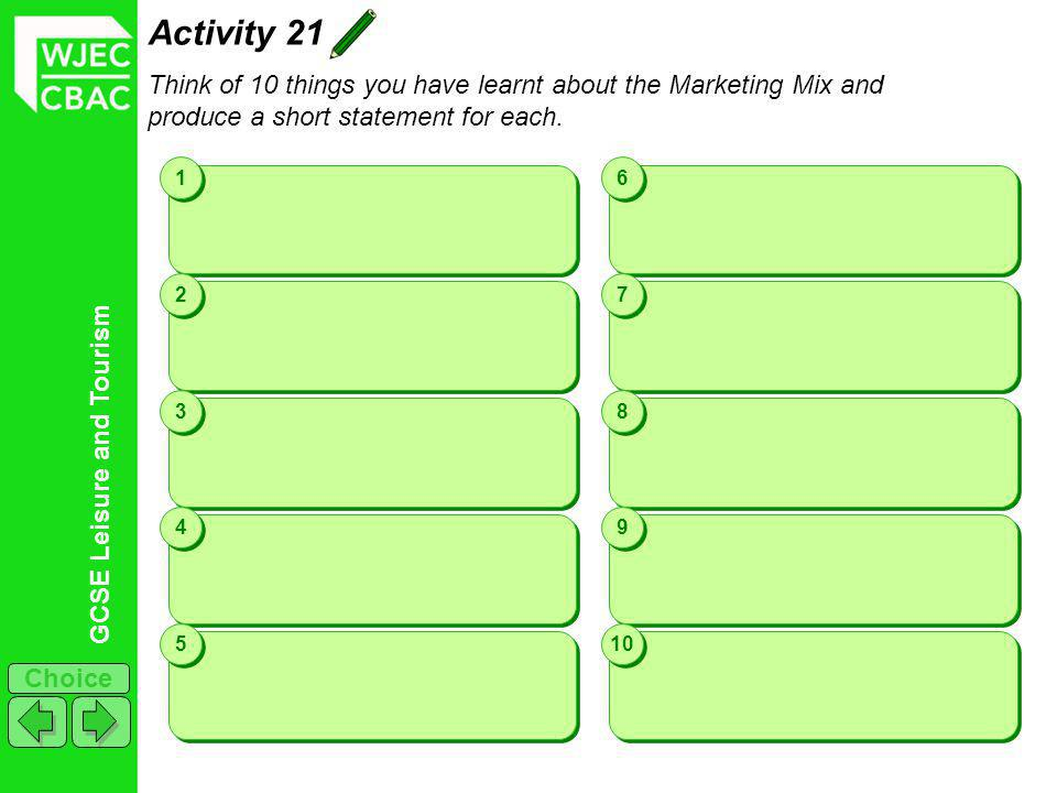 GCSE Leisure and Tourism Choice Activity 21 Think of 10 things you have learnt about the Marketing Mix and produce a short statement for each. 1 1 2 2