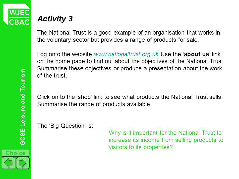 GCSE Leisure and Tourism Choice Activity 3 The National Trust is a good example of an organisation that works in the voluntary sector but provides a range of products for sale.