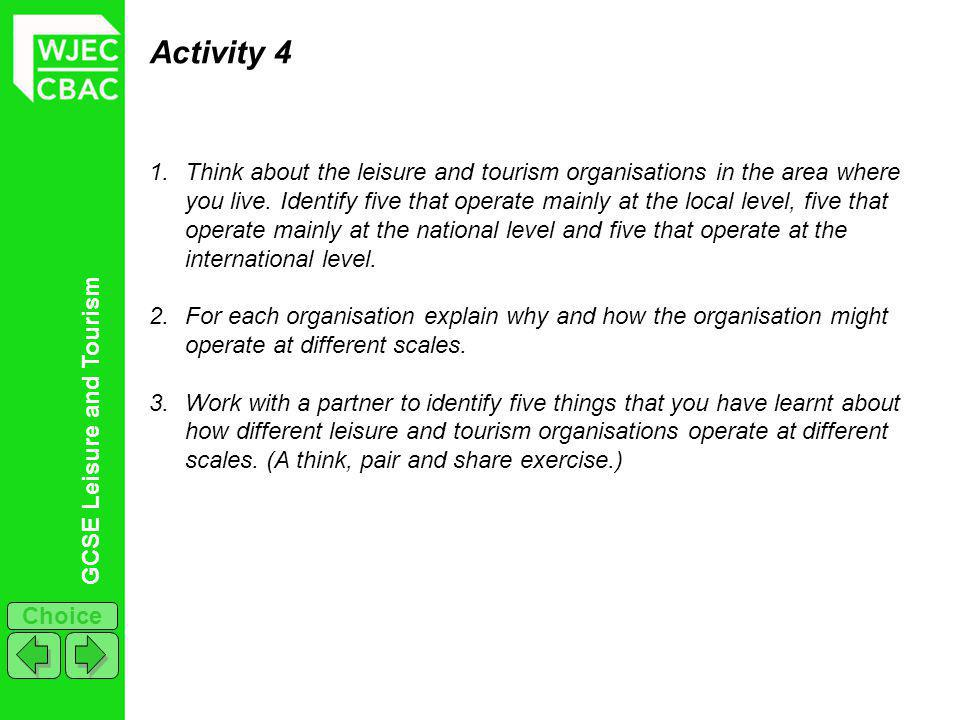 GCSE Leisure and Tourism Choice Activity 4 1.Think about the leisure and tourism organisations in the area where you live. Identify five that operate
