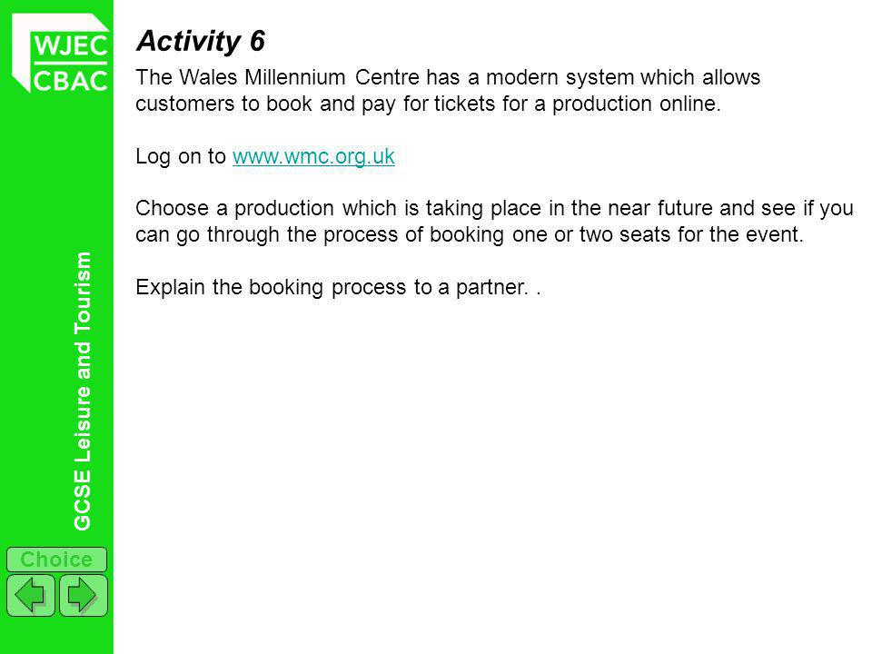 GCSE Leisure and Tourism Choice Activity 6 The Wales Millennium Centre has a modern system which allows customers to book and pay for tickets for a production online.
