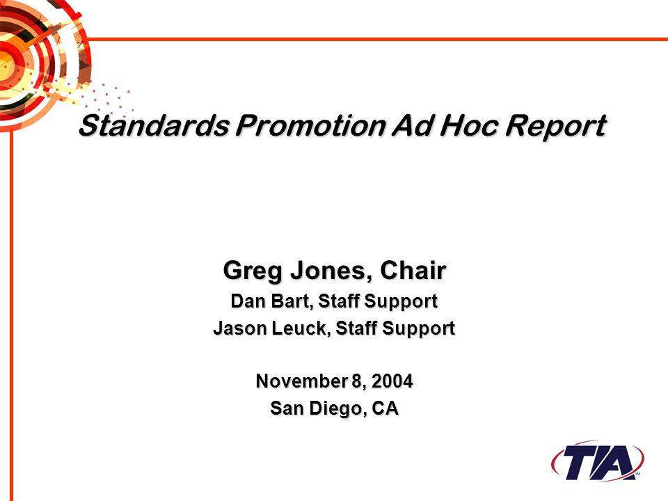 Standards Promotion Ad Hoc Report Greg Jones, Chair Dan Bart, Staff Support Jason Leuck, Staff Support November 8, 2004 San Diego, CA