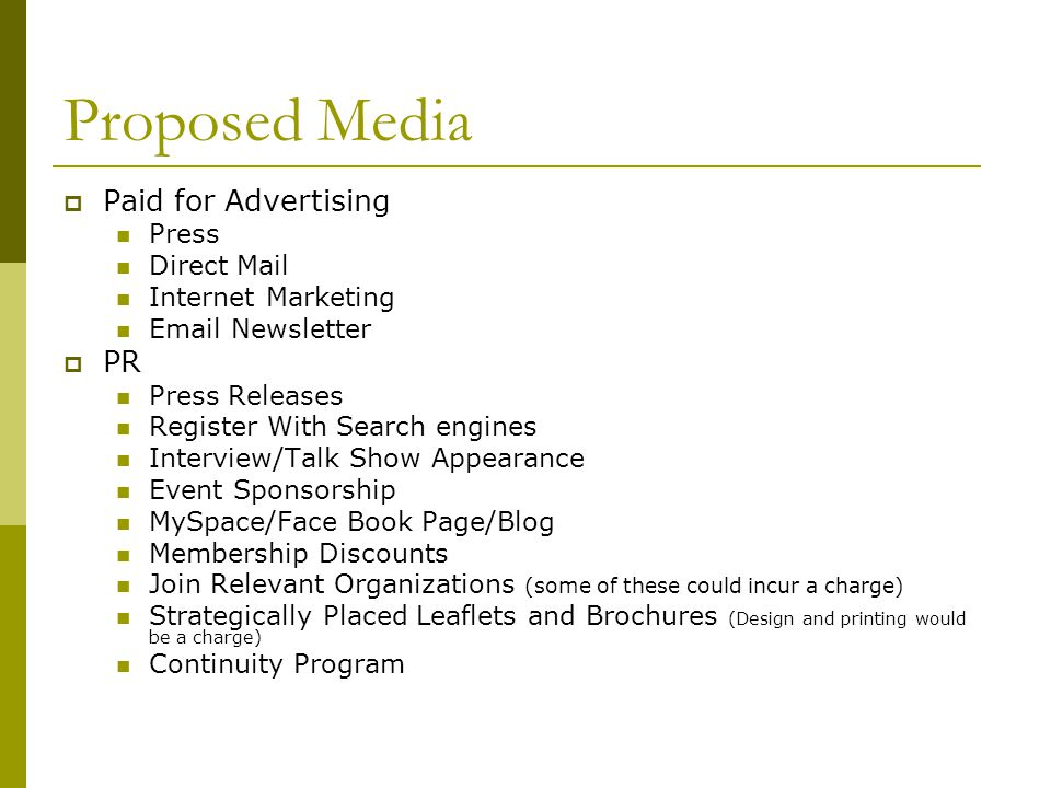 Proposed Media Paid for Advertising Press Direct Mail Internet Marketing Email Newsletter PR Press Releases Register With Search engines Interview/Talk Show Appearance Event Sponsorship MySpace/Face Book Page/Blog Membership Discounts Join Relevant Organizations (some of these could incur a charge) Strategically Placed Leaflets and Brochures (Design and printing would be a charge) Continuity Program