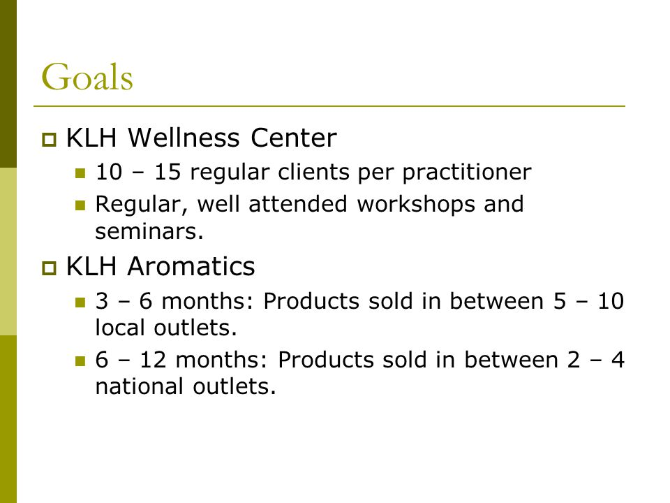 Goals KLH Wellness Center 10 – 15 regular clients per practitioner Regular, well attended workshops and seminars.