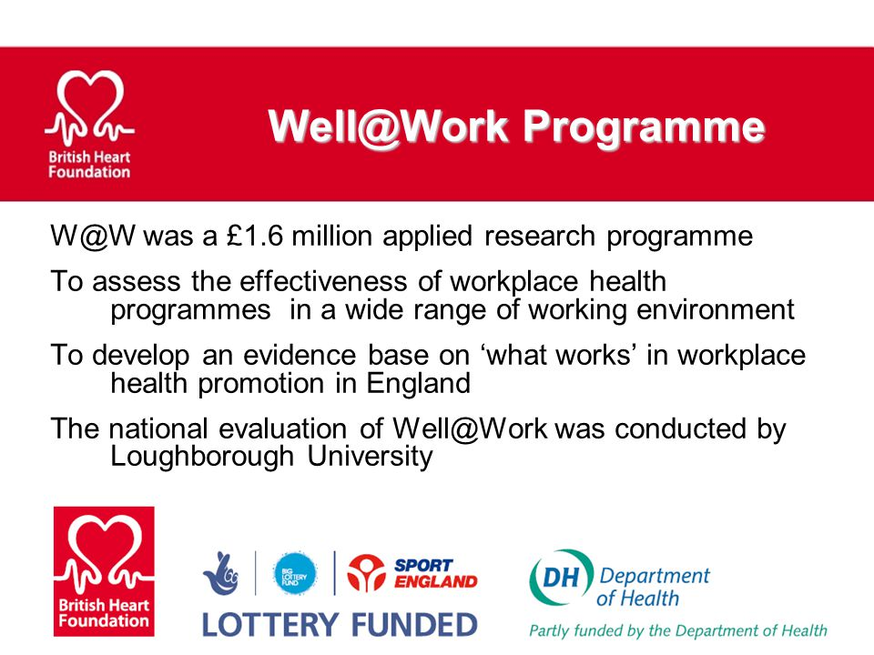 Well@Work Programme W@W was a £1.6 million applied research programme To assess the effectiveness of workplace health programmes in a wide range of wo