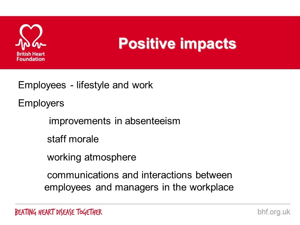 Positive impacts Employees - lifestyle and work Employers improvements in absenteeism staff morale working atmosphere communications and interactions