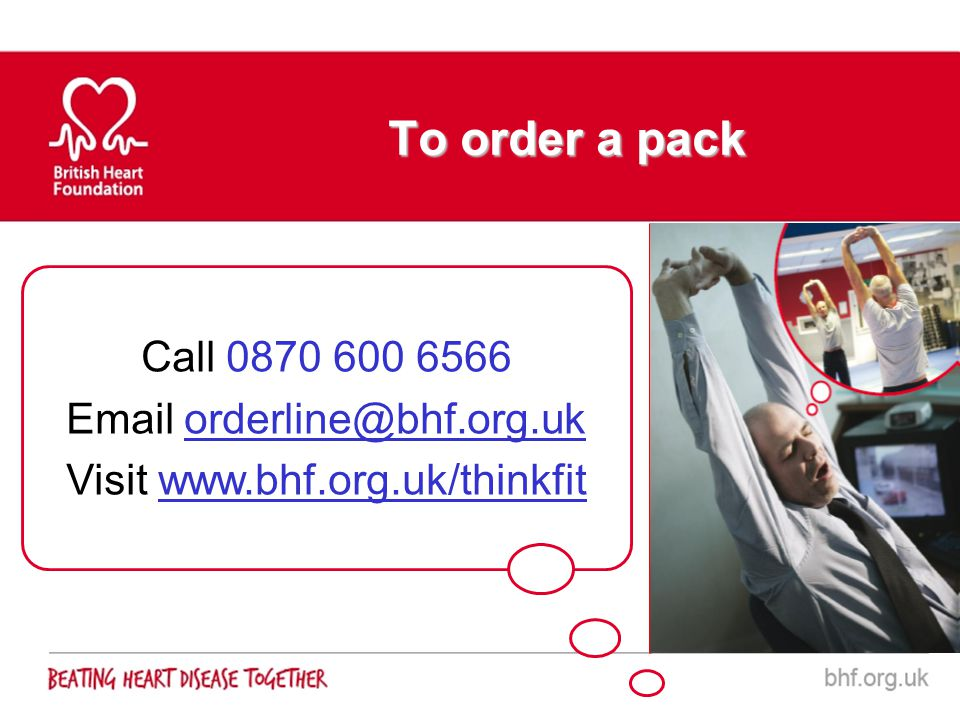 To order a pack Call 0870 600 6566 Email orderline@bhf.org.uk Visit www.bhf.org.uk/thinkfit