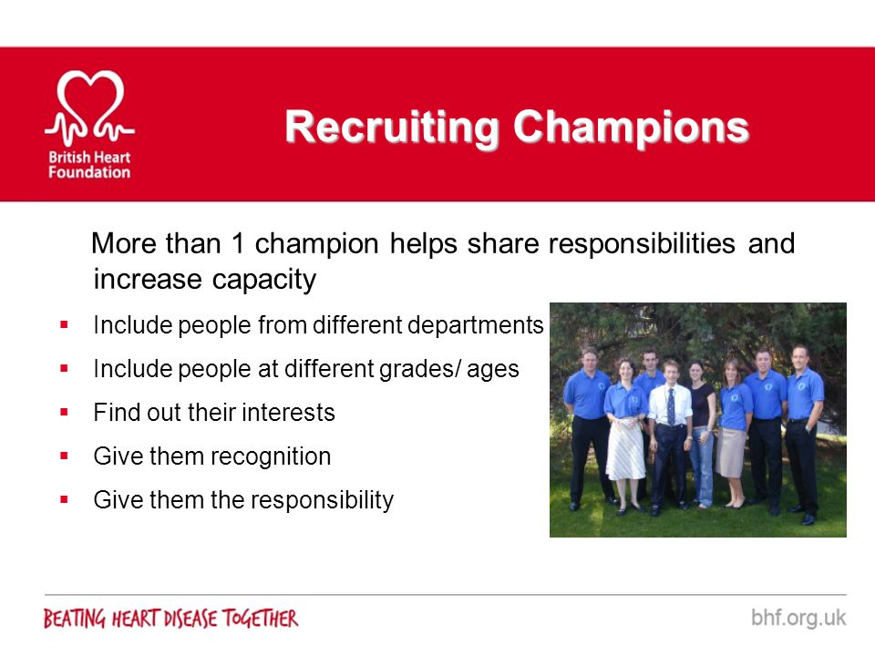 More than 1 champion helps share responsibilities and increase capacity Include people from different departments Include people at different grades/