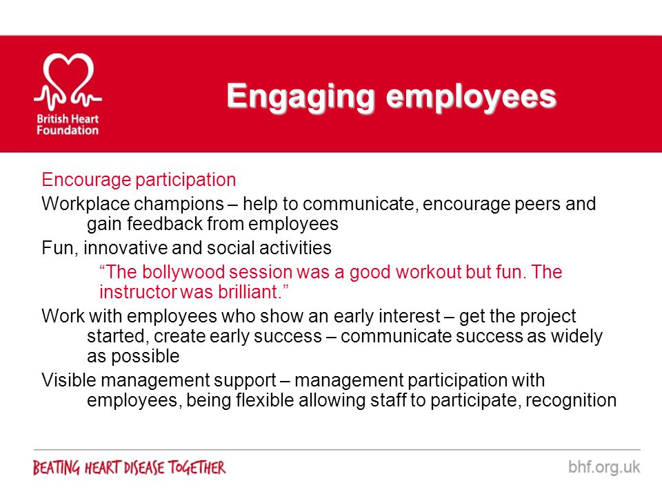 Engaging employees Encourage participation Workplace champions – help to communicate, encourage peers and gain feedback from employees Fun, innovative