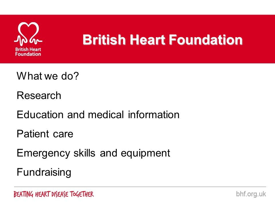 British Heart Foundation What we do? Research Education and medical information Patient care Emergency skills and equipment Fundraising