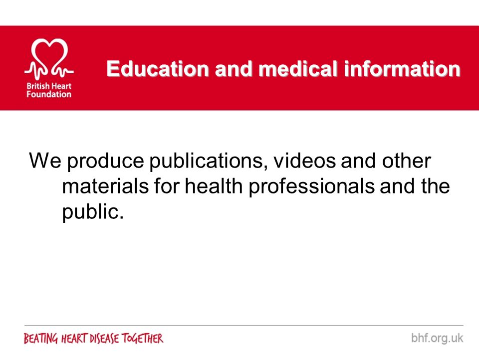 Education and medical information We produce publications, videos and other materials for health professionals and the public.