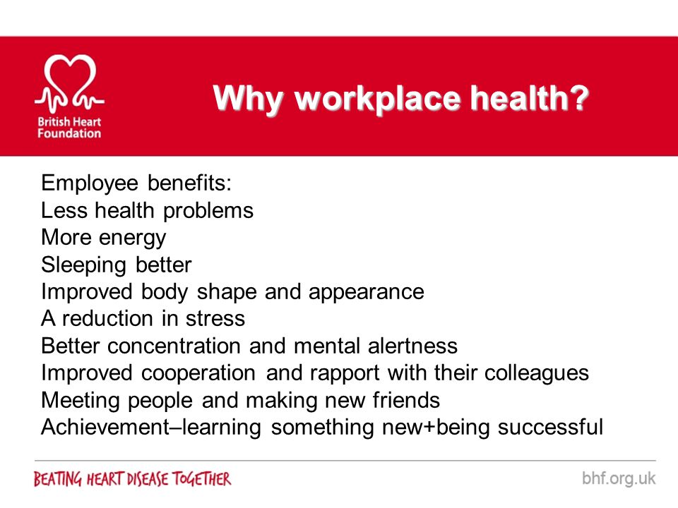 Why workplace health? Employee benefits: Less health problems More energy Sleeping better Improved body shape and appearance A reduction in stress Bet