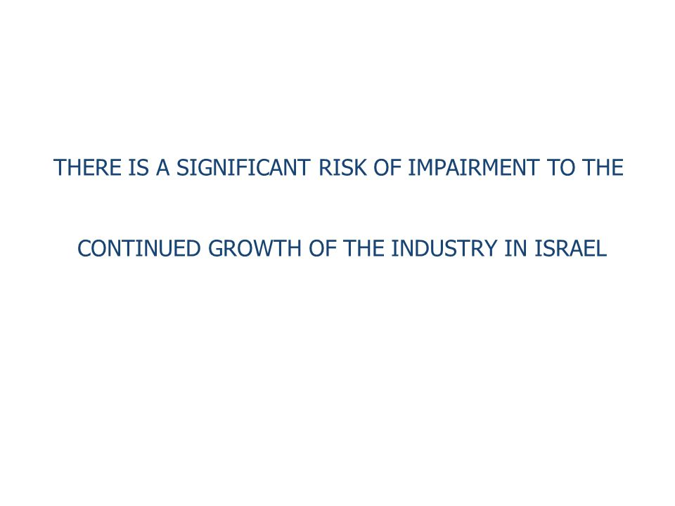 THERE IS A SIGNIFICANT RISK OF IMPAIRMENT TO THE CONTINUED GROWTH OF THE INDUSTRY IN ISRAEL