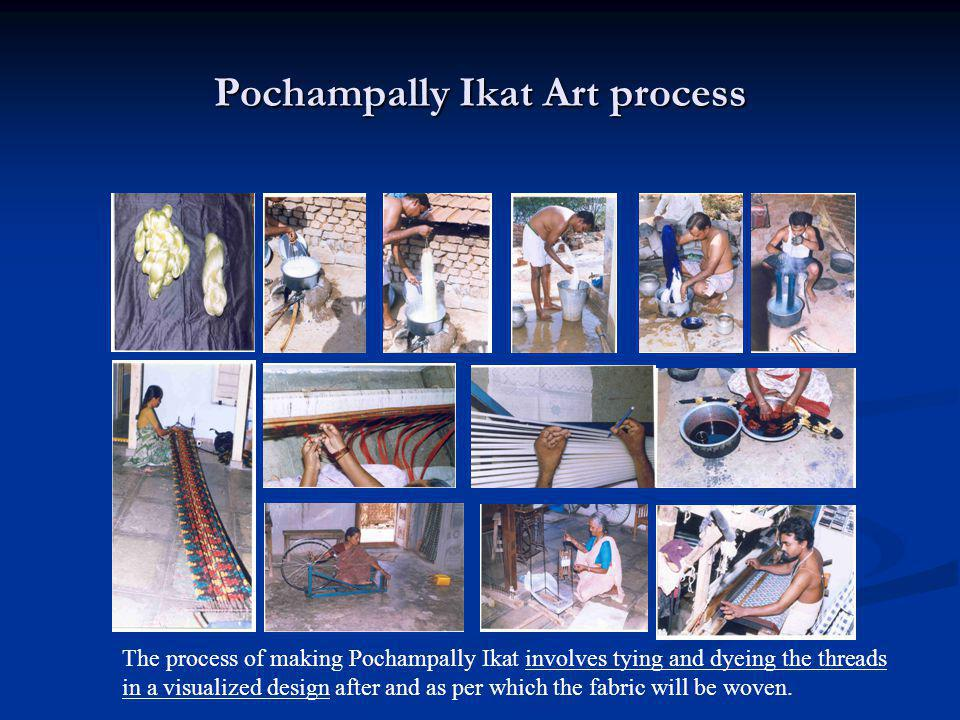 Pochampally Ikat Art process The process of making Pochampally Ikat involves tying and dyeing the threads in a visualized design after and as per whic
