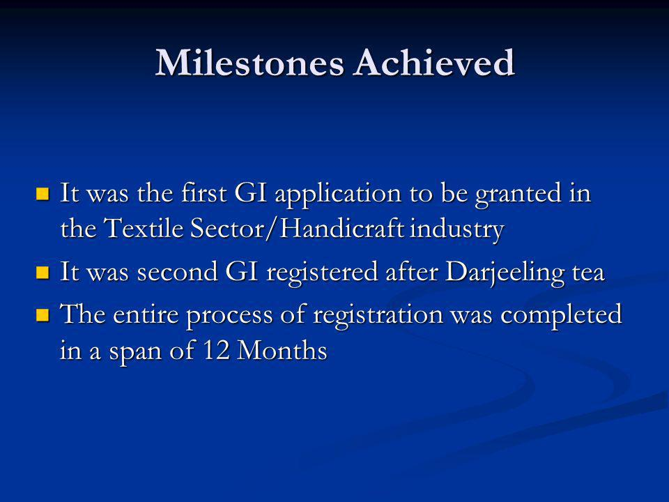 Milestones Achieved It was the first GI application to be granted in the Textile Sector/Handicraft industry It was the first GI application to be gran