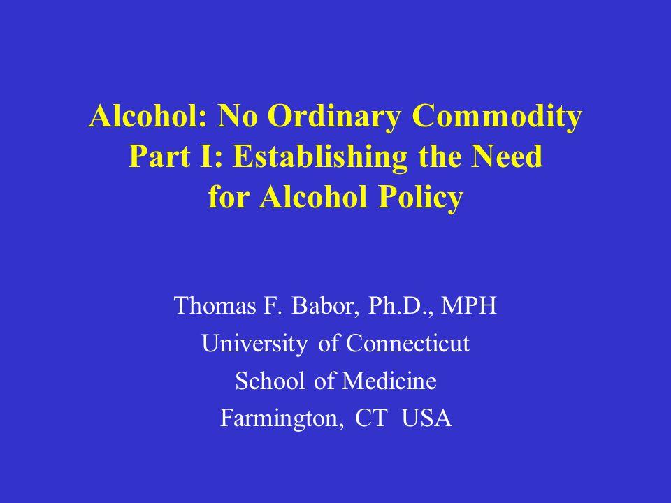 Alcohol: No Ordinary Commodity Part I: Establishing the Need for Alcohol Policy Thomas F.