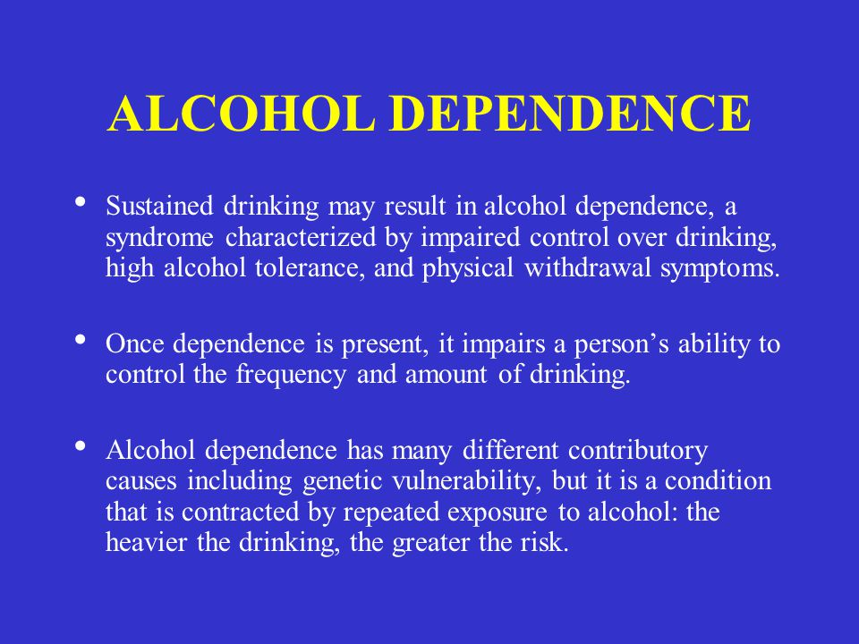ALCOHOL DEPENDENCE Sustained drinking may result in alcohol dependence, a syndrome characterized by impaired control over drinking, high alcohol toler