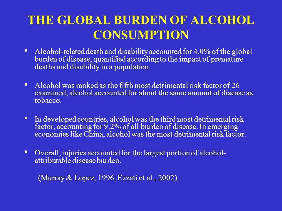 THE GLOBAL BURDEN OF ALCOHOL CONSUMPTION Alcohol-related death and disability accounted for 4.0% of the global burden of disease, quantified according to the impact of premature deaths and disability in a population.
