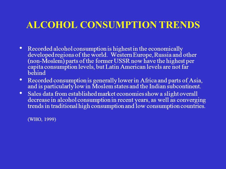 ALCOHOL CONSUMPTION TRENDS Recorded alcohol consumption is highest in the economically developed regions of the world. Western Europe, Russia and othe