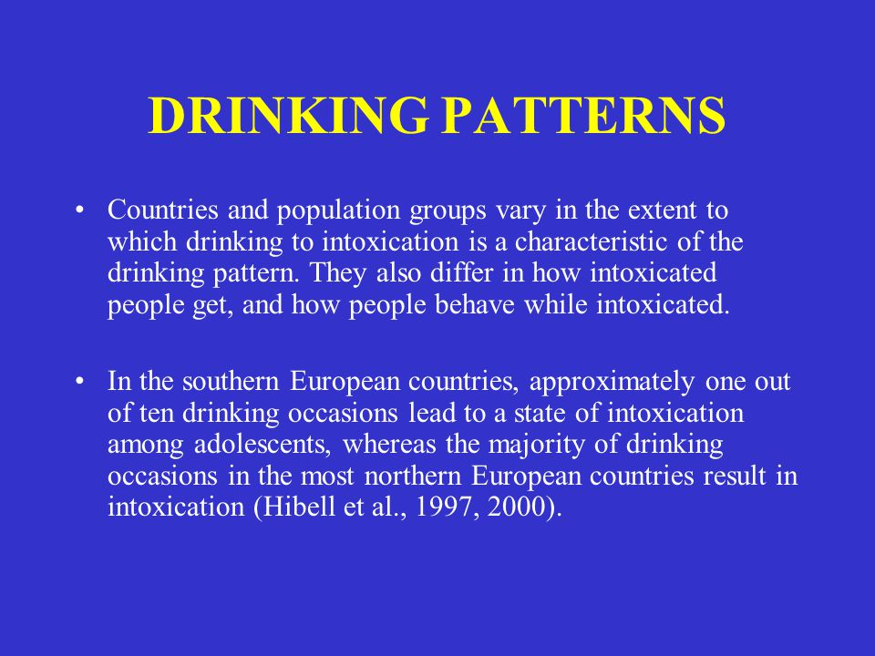 DRINKING PATTERNS Countries and population groups vary in the extent to which drinking to intoxication is a characteristic of the drinking pattern. Th