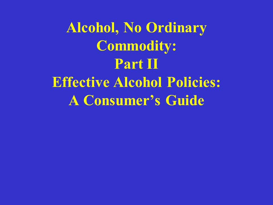 Alcohol, No Ordinary Commodity: Part II Effective Alcohol Policies: A Consumers Guide