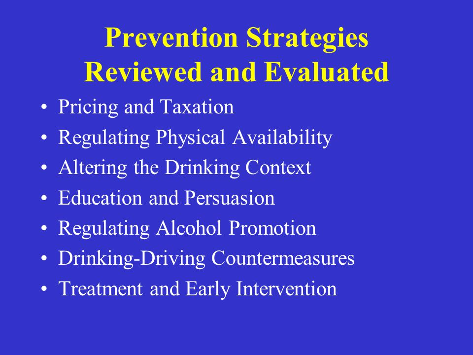 Prevention Strategies Reviewed and Evaluated Pricing and Taxation Regulating Physical Availability Altering the Drinking Context Education and Persuas