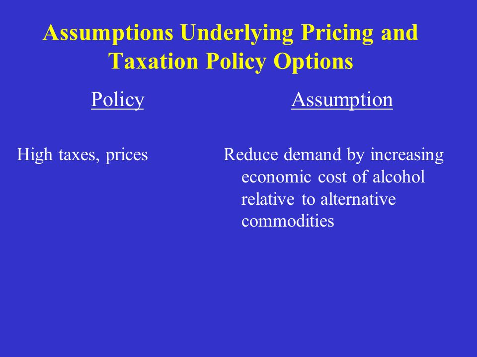 Assumptions Underlying Pricing and Taxation Policy Options Policy High taxes, prices Assumption Reduce demand by increasing economic cost of alcohol relative to alternative commodities