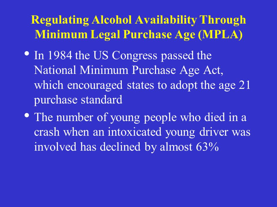 Regulating Alcohol Availability Through Minimum Legal Purchase Age (MPLA) In 1984 the US Congress passed the National Minimum Purchase Age Act, which encouraged states to adopt the age 21 purchase standard The number of young people who died in a crash when an intoxicated young driver was involved has declined by almost 63%
