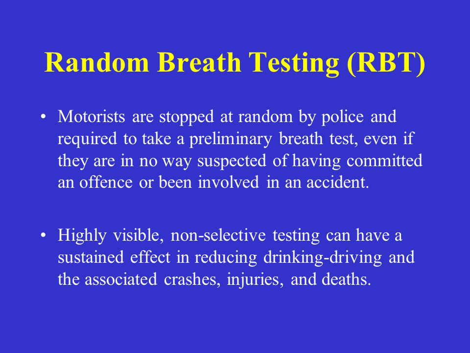 Random Breath Testing (RBT) Motorists are stopped at random by police and required to take a preliminary breath test, even if they are in no way suspe