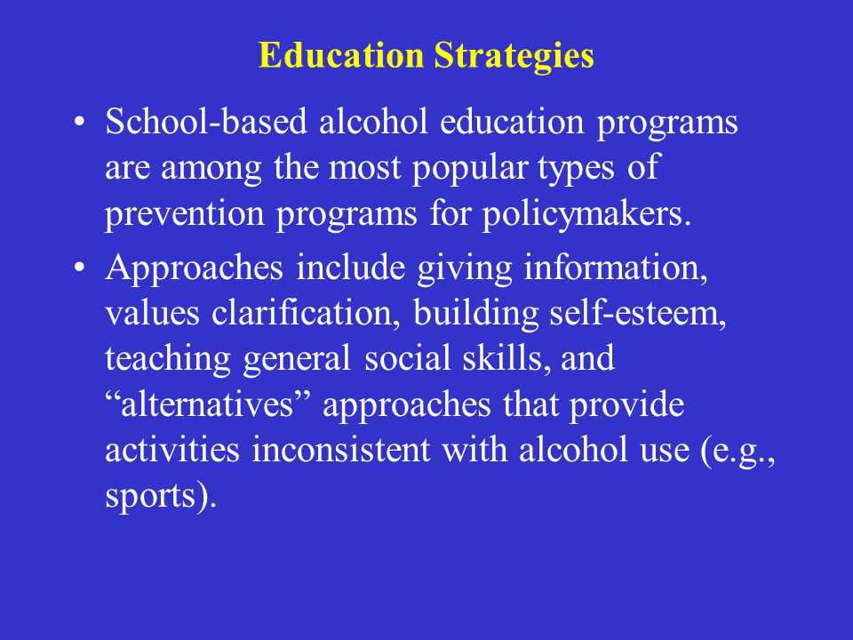 Education Strategies School-based alcohol education programs are among the most popular types of prevention programs for policymakers. Approaches incl
