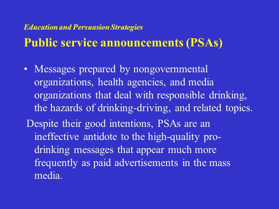 Education and Persuasion Strategies Public service announcements (PSAs) Messages prepared by nongovernmental organizations, health agencies, and media organizations that deal with responsible drinking, the hazards of drinking-driving, and related topics.