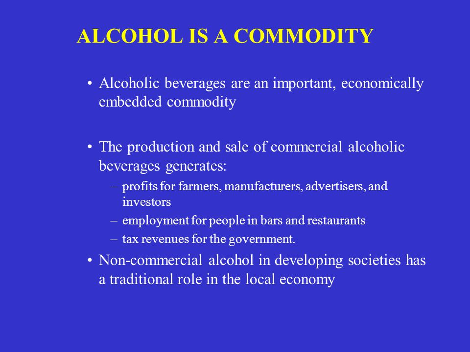 ALCOHOL IS A COMMODITY Alcoholic beverages are an important, economically embedded commodity The production and sale of commercial alcoholic beverages generates: –profits for farmers, manufacturers, advertisers, and investors –employment for people in bars and restaurants –tax revenues for the government.