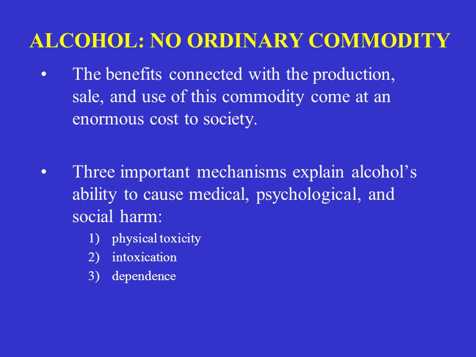 ALCOHOL: NO ORDINARY COMMODITY The benefits connected with the production, sale, and use of this commodity come at an enormous cost to society.