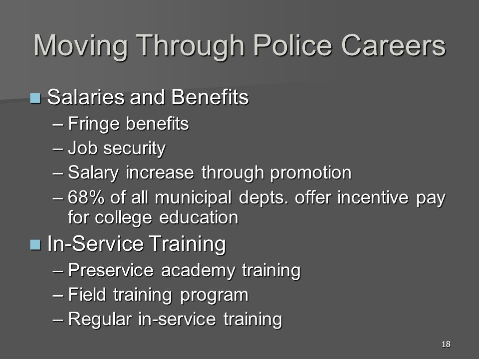 18 Moving Through Police Careers Salaries and Benefits Salaries and Benefits –Fringe benefits –Job security –Salary increase through promotion –68% of all municipal depts.