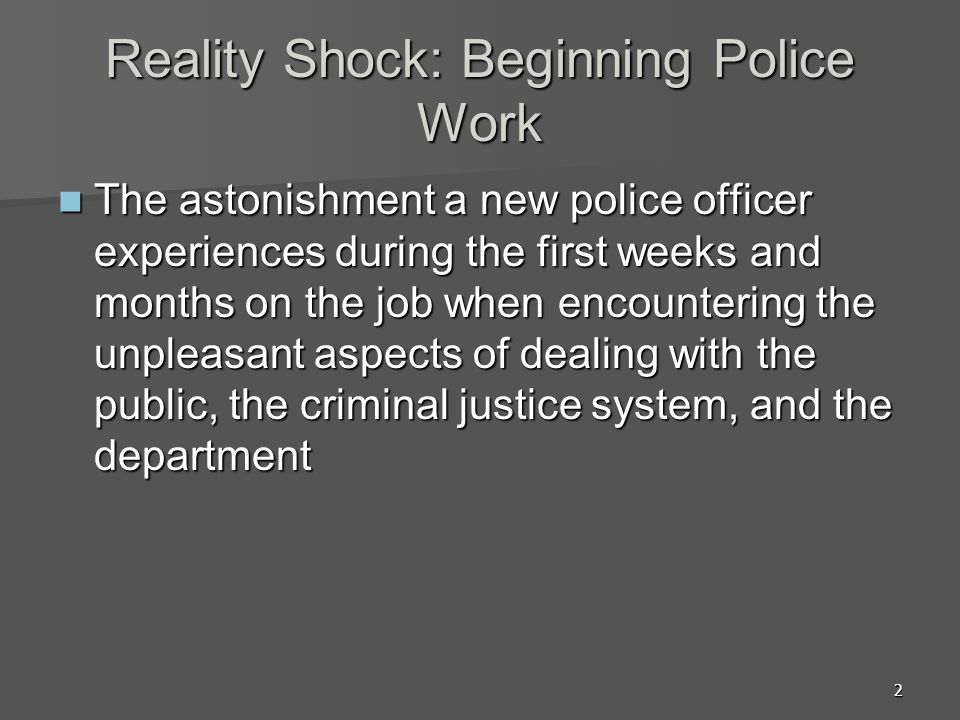 2 Reality Shock: Beginning Police Work The astonishment a new police officer experiences during the first weeks and months on the job when encountering the unpleasant aspects of dealing with the public, the criminal justice system, and the department The astonishment a new police officer experiences during the first weeks and months on the job when encountering the unpleasant aspects of dealing with the public, the criminal justice system, and the department
