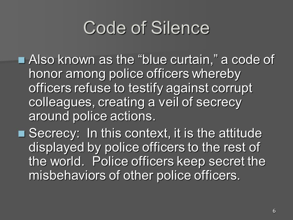 6 Code of Silence Also known as the blue curtain, a code of honor among police officers whereby officers refuse to testify against corrupt colleagues, creating a veil of secrecy around police actions.