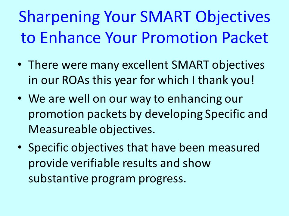 Sharpening Your SMART Objectives to Enhance Your Promotion Packet There were many excellent SMART objectives in our ROAs this year for which I thank you.