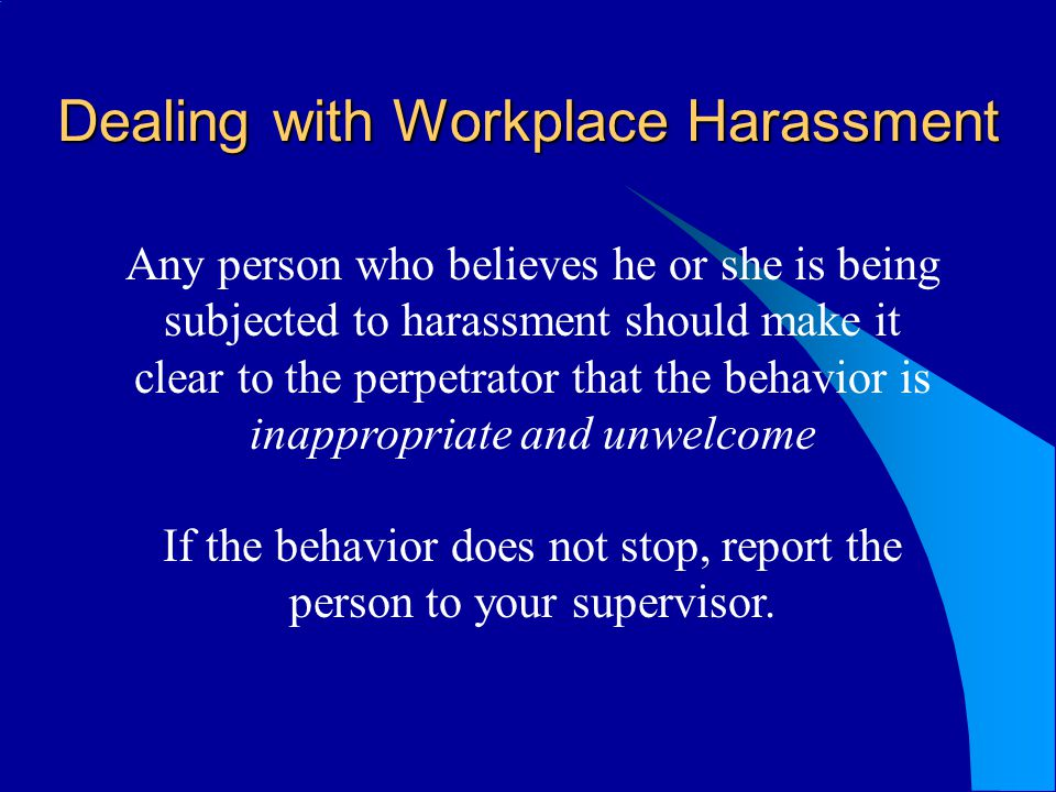 Dealing with Workplace Harassment Any person who believes he or she is being subjected to harassment should make it clear to the perpetrator that the behavior is inappropriate and unwelcome If the behavior does not stop, report the person to your supervisor.