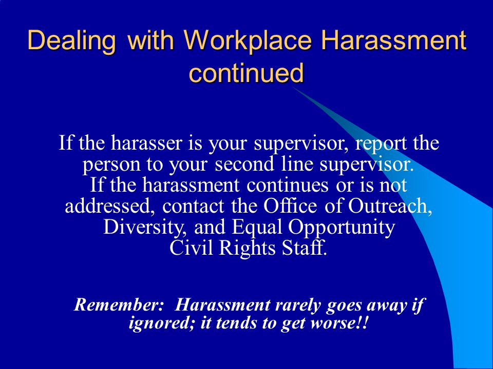 Dealing with Workplace Harassment continued If the harasser is your supervisor, report the person to your second line supervisor. If the harassment co