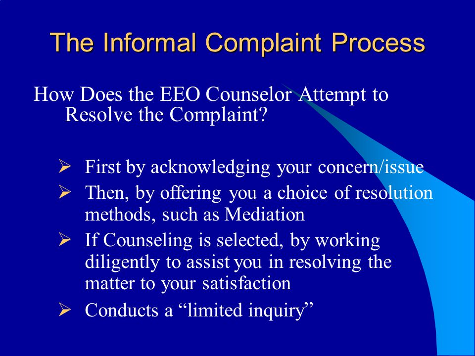 The Informal Complaint Process How Does the EEO Counselor Attempt to Resolve the Complaint? First by acknowledging your concern/issue Then, by offerin