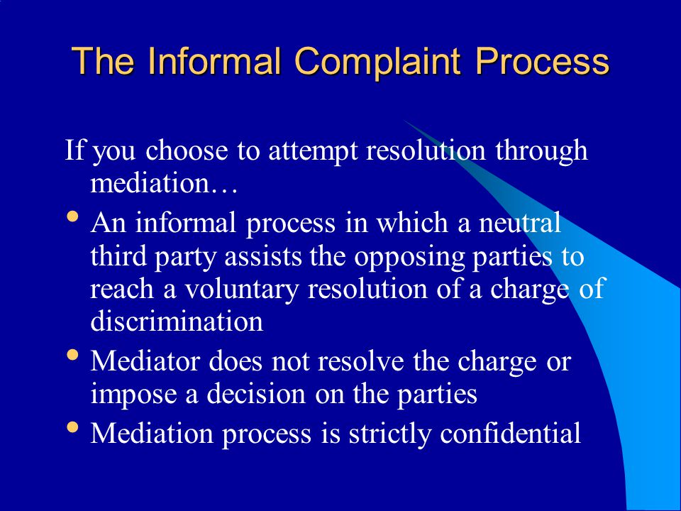The Informal Complaint Process If you choose to attempt resolution through mediation… An informal process in which a neutral third party assists the opposing parties to reach a voluntary resolution of a charge of discrimination Mediator does not resolve the charge or impose a decision on the parties Mediation process is strictly confidential