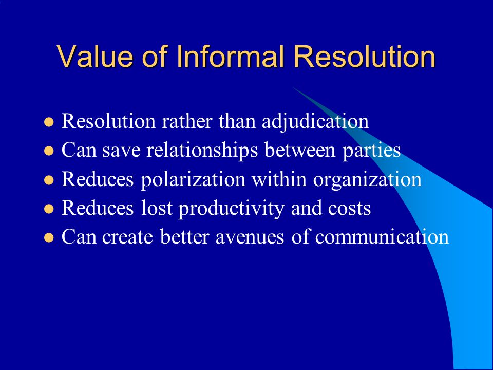 Value of Informal Resolution Resolution rather than adjudication Can save relationships between parties Reduces polarization within organization Reduc