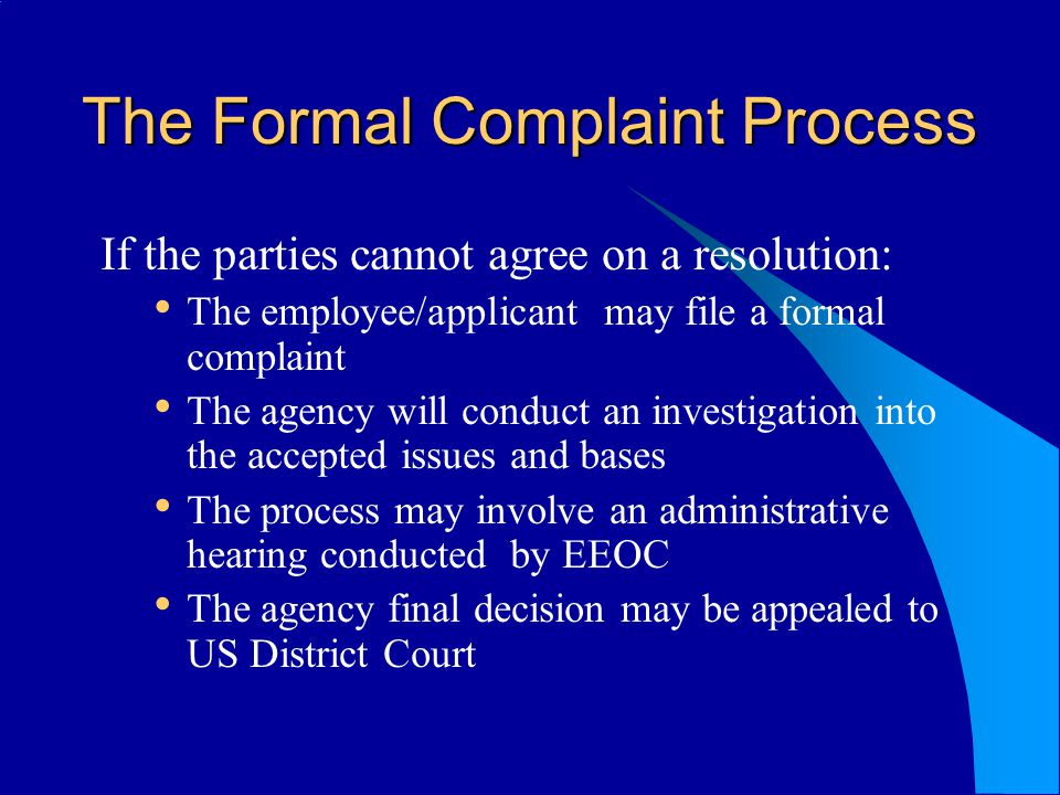 The Formal Complaint Process If the parties cannot agree on a resolution: The employee/applicant may file a formal complaint The agency will conduct an investigation into the accepted issues and bases The process may involve an administrative hearing conducted by EEOC The agency final decision may be appealed to US District Court