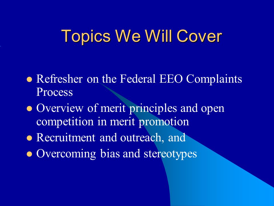 Topics We Will Cover Refresher on the Federal EEO Complaints Process Overview of merit principles and open competition in merit promotion Recruitment and outreach, and Overcoming bias and stereotypes