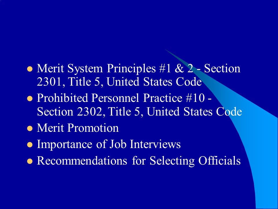 Merit System Principles #1 & 2 - Section 2301, Title 5, United States Code Prohibited Personnel Practice #10 - Section 2302, Title 5, United States Code Merit Promotion Importance of Job Interviews Recommendations for Selecting Officials