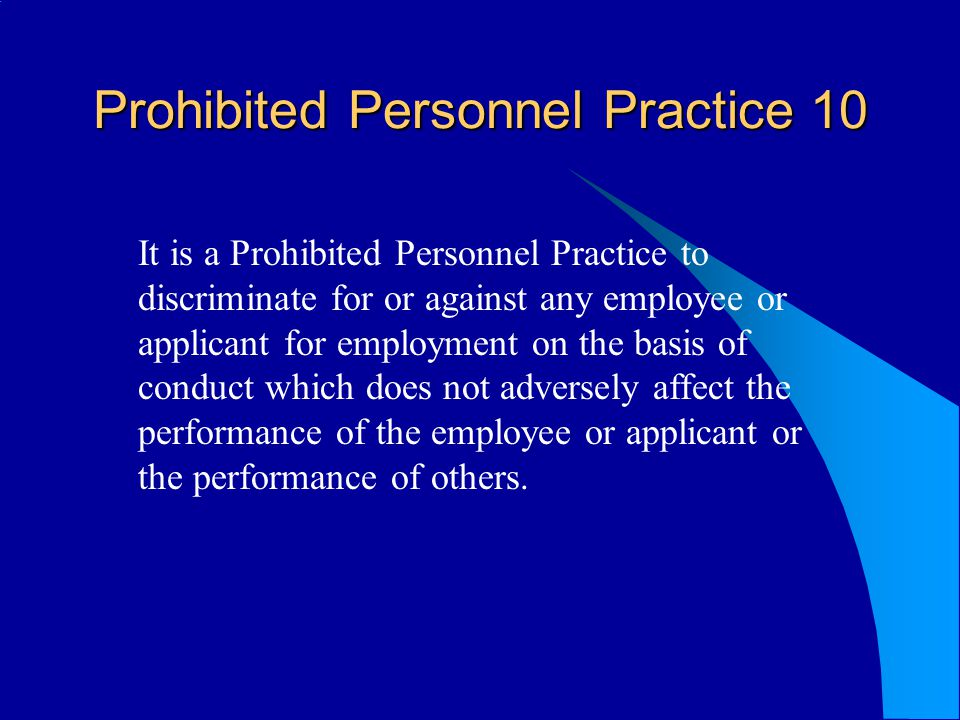 Prohibited Personnel Practice 10 It is a Prohibited Personnel Practice to discriminate for or against any employee or applicant for employment on the basis of conduct which does not adversely affect the performance of the employee or applicant or the performance of others.